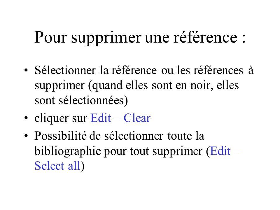 Pour supprimer une référence : Sélectionner la référence ou les références à supprimer (quand elles sont en noir, elles sont sélectionnées) cliquer sur Edit – Clear Possibilité de sélectionner toute la bibliographie pour tout supprimer (Edit – Select all)