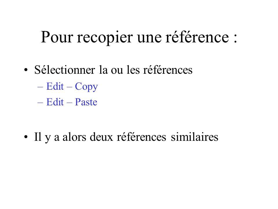Pour recopier une référence : Sélectionner la ou les références –Edit – Copy –Edit – Paste Il y a alors deux références similaires