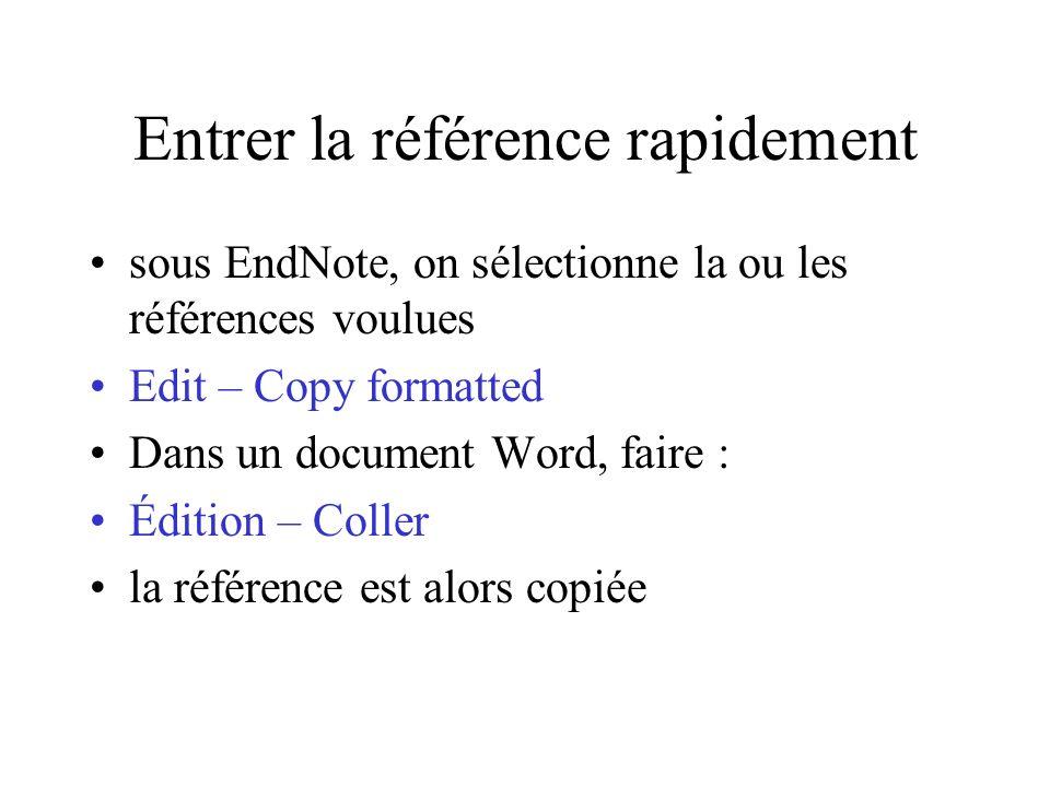 Entrer la référence rapidement sous EndNote, on sélectionne la ou les références voulues Edit – Copy formatted Dans un document Word, faire : Édition – Coller la référence est alors copiée