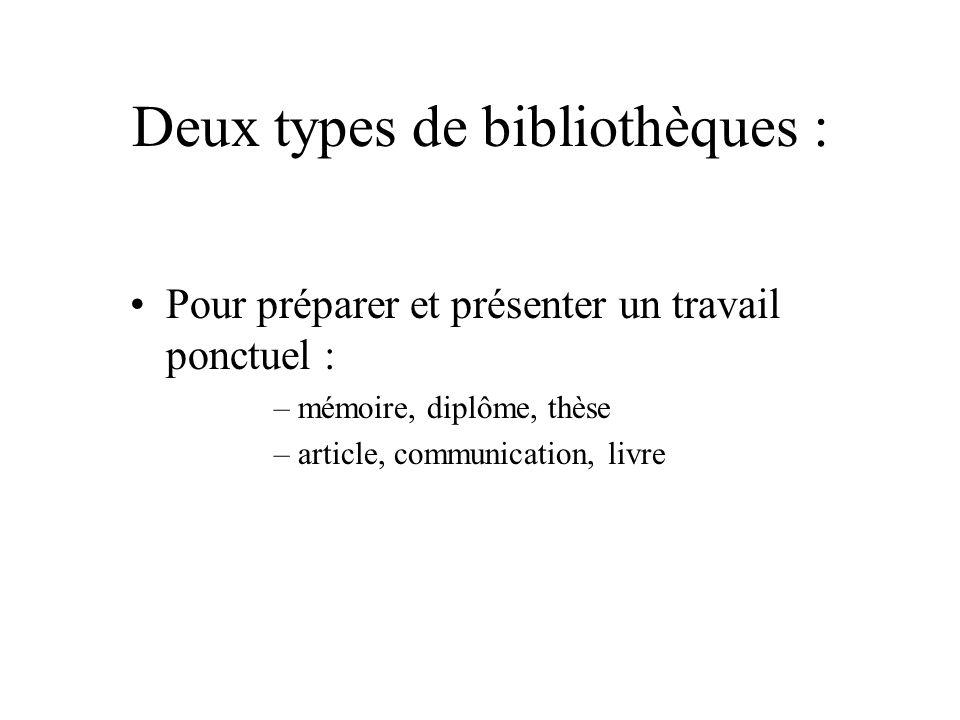 Deux types de bibliothèques : Pour préparer et présenter un travail ponctuel : –mémoire, diplôme, thèse –article, communication, livre