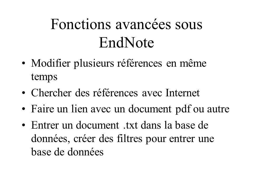 Fonctions avancées sous EndNote Modifier plusieurs références en même temps Chercher des références avec Internet Faire un lien avec un document pdf ou autre Entrer un document.txt dans la base de données, créer des filtres pour entrer une base de données
