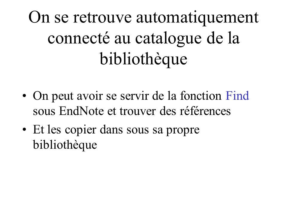 On se retrouve automatiquement connecté au catalogue de la bibliothèque On peut avoir se servir de la fonction Find sous EndNote et trouver des références Et les copier dans sous sa propre bibliothèque