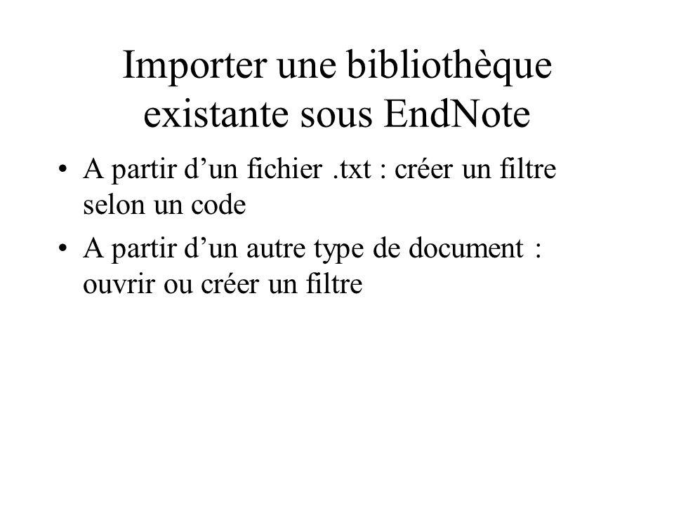 Importer une bibliothèque existante sous EndNote A partir dun fichier.txt : créer un filtre selon un code A partir dun autre type de document : ouvrir ou créer un filtre