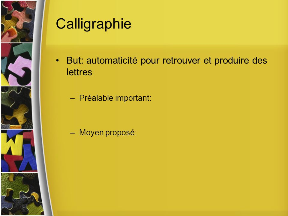 Calligraphie But: automaticité pour retrouver et produire des lettres –Préalable important: –Moyen proposé: