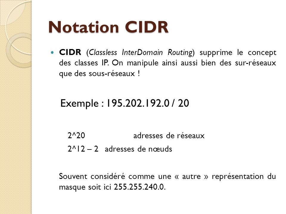 CIDR (Classless InterDomain Routing) supprime le concept des classes IP. On manipule ainsi aussi bien des sur-réseaux que des sous-réseaux ! Exemple :
