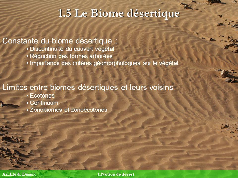 1.5 Le Biome désertique Constante du biome désertique : Discontinuité du couvert végétal Réduction des formes arborées Importance des critères géomorp