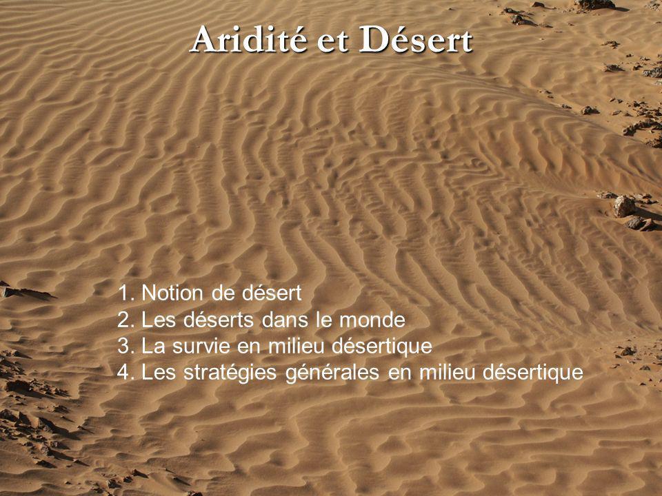 Aridité et Désert 1. Notion de désert 2. Les déserts dans le monde 3. La survie en milieu désertique 4. Les stratégies générales en milieu désertique