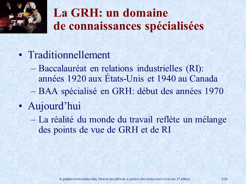 © gaëtan morin éditeur ltée, Relever les défis de la gestion des ressources humaines, 2 e édition.5/39 La GRH: un domaine de connaissances spécialisée