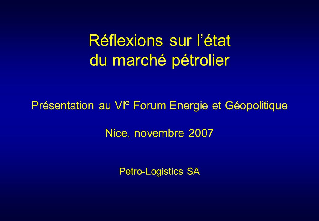 Présentation au VI e Forum Energie et Géopolitique Nice, novembre 2007 Petro-Logistics SA Réflexions sur létat du marché pétrolier