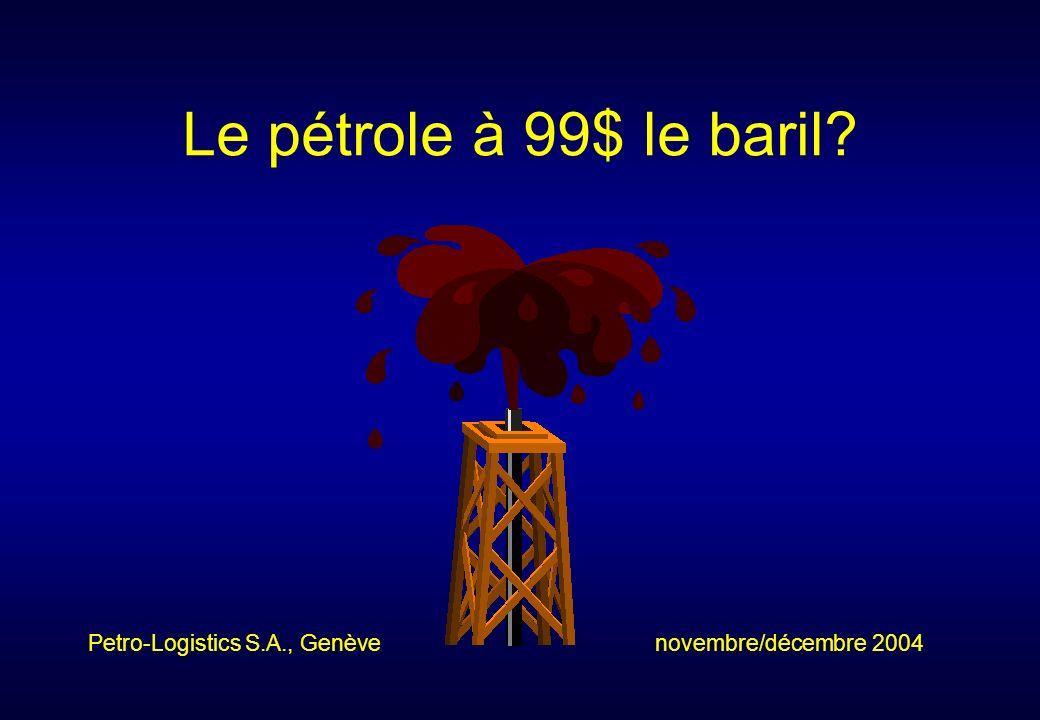Le pétrole à 99$ le baril? Petro-Logistics S.A., Genève novembre/décembre 2004