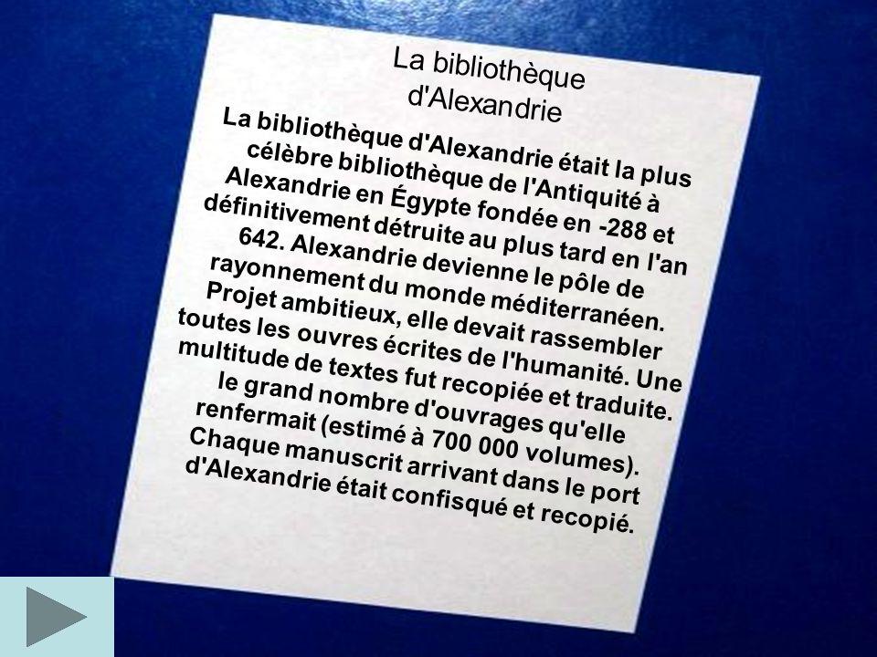 La bibliothèque d'Alexandrie La bibliothèque d'Alexandrie était la plus célèbre bibliothèque de l'Antiquité à Alexandrie en Égypte fondée en -288 et d