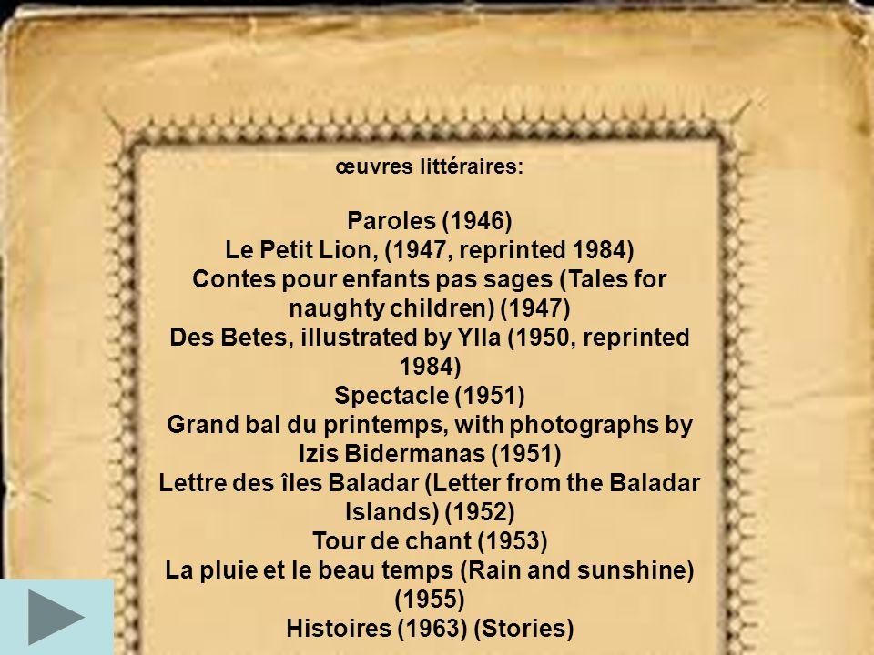 œuvres littéraires: Paroles (1946) Le Petit Lion, (1947, reprinted 1984) Contes pour enfants pas sages (Tales for naughty children) (1947) Des Betes,