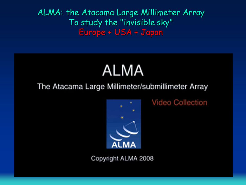 ALMA: the Atacama Large Millimeter Array To study the invisible sky Europe + USA + Japan