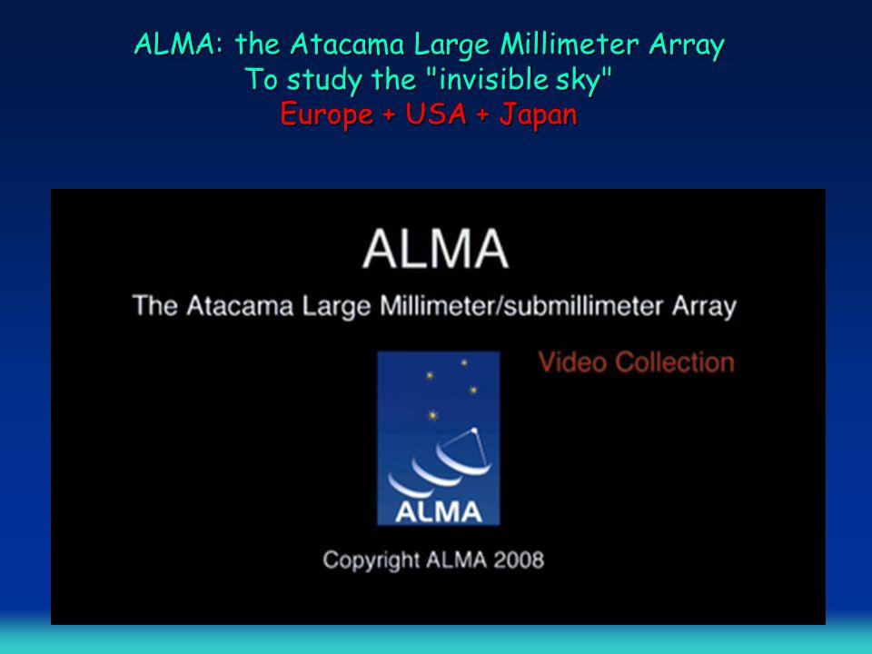 ALMA: the Atacama Large Millimeter Array To study the invisible sky Europe + USA + Japan