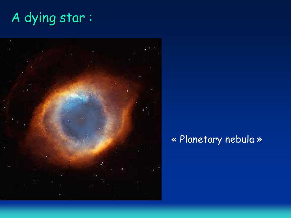 A dying star : « Planetary nebula »