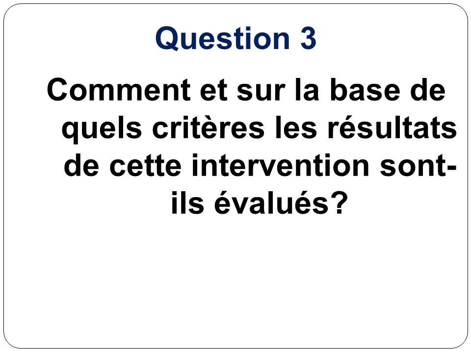 Question 3 Comment et sur la base de quels critères les résultats de cette intervention sont- ils évalués?