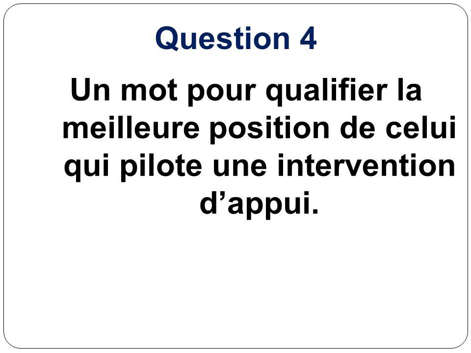 Question 4 Un mot pour qualifier la meilleure position de celui qui pilote une intervention dappui.