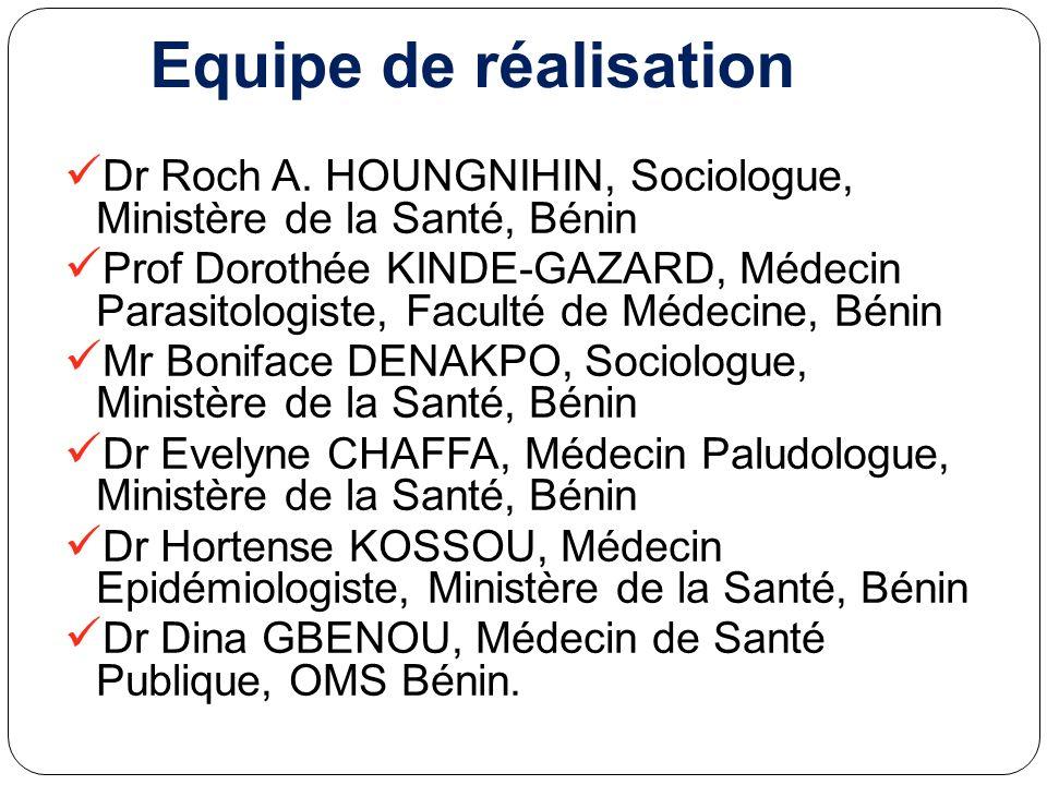 Equipe de réalisation Dr Roch A. HOUNGNIHIN, Sociologue, Ministère de la Santé, Bénin Prof Dorothée KINDE-GAZARD, Médecin Parasitologiste, Faculté de