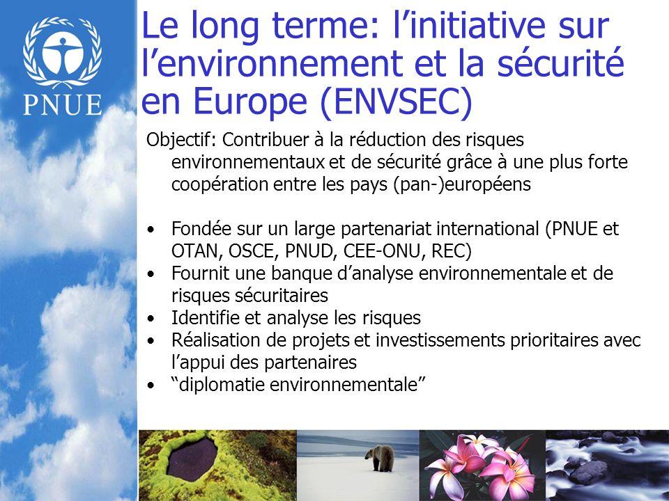 Le long terme: linitiative sur lenvironnement et la sécurité en Europe (ENVSEC) Objectif: Contribuer à la réduction des risques environnementaux et de sécurité grâce à une plus forte coopération entre les pays (pan-)européens Fondée sur un large partenariat international (PNUE et OTAN, OSCE, PNUD, CEE-ONU, REC) Fournit une banque danalyse environnementale et de risques sécuritaires Identifie et analyse les risques Réalisation de projets et investissements prioritaires avec lappui des partenaires diplomatie environnementale