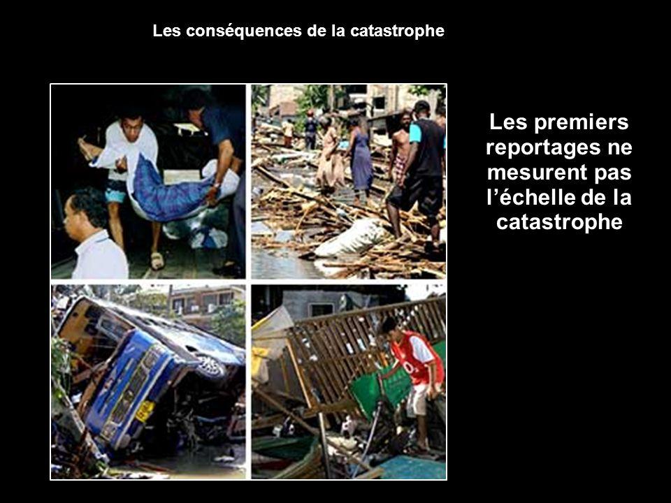 Les premiers reportages ne mesurent pas léchelle de la catastrophe Les conséquences de la catastrophe