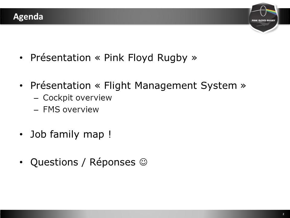 Agenda 2 Présentation « Pink Floyd Rugby » Présentation « Flight Management System » – Cockpit overview – FMS overview Job family map ! Questions / Ré
