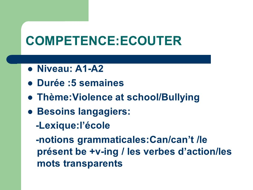 COMPETENCE:ECOUTER Niveau: A1-A2 Durée :5 semaines Thème:Violence at school/Bullying Besoins langagiers: -Lexique:lécole -notions grammaticales:Can/ca