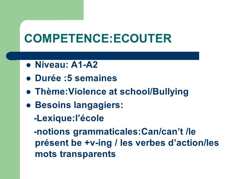 COMPETENCE:ECOUTER Niveau: A1-A2 Durée :5 semaines Thème:Violence at school/Bullying Besoins langagiers: -Lexique:lécole -notions grammaticales:Can/cant /le présent be +v-ing / les verbes daction/les mots transparents