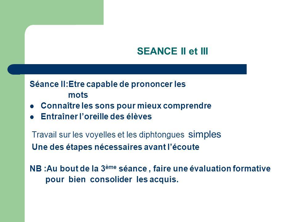 SEANCE II et III Séance II:Etre capable de prononcer les mots Connaître les sons pour mieux comprendre Entraîner loreille des élèves Travail sur les v