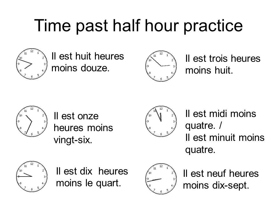 Time past half hour practice Il est huit heures moins douze. Il est trois heures moins huit. Il est onze heures moins vingt-six. Il est dix heures moi