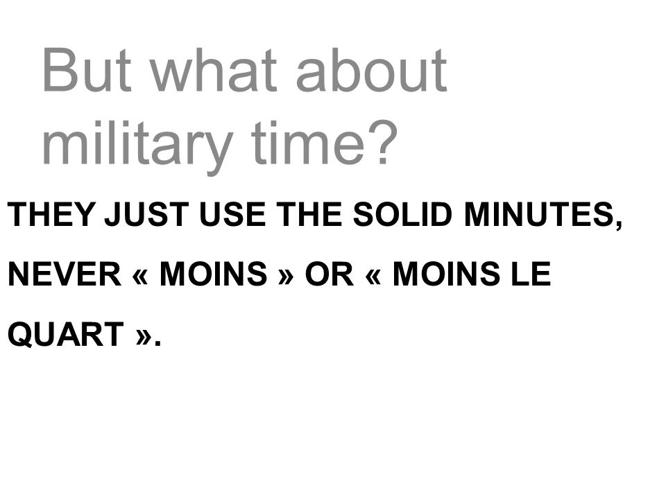 But what about military time? THEY JUST USE THE SOLID MINUTES, NEVER « MOINS » OR « MOINS LE QUART ».