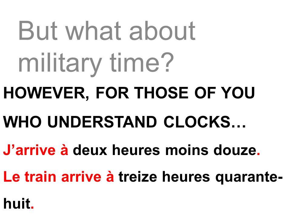 But what about military time? HOWEVER, FOR THOSE OF YOU WHO UNDERSTAND CLOCKS… Jarrive à deux heures moins douze. Le train arrive à treize heures quar