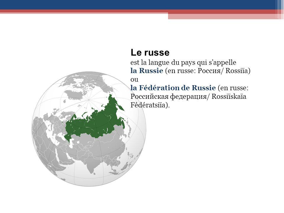 Le russe est la langue du pays qui sappelle la Russie (en russe: Россия/ Rossiïa) ou la Fédération de Russie (en russe: Российская федерация/ Rossiïskaïa Fédératsiïa).