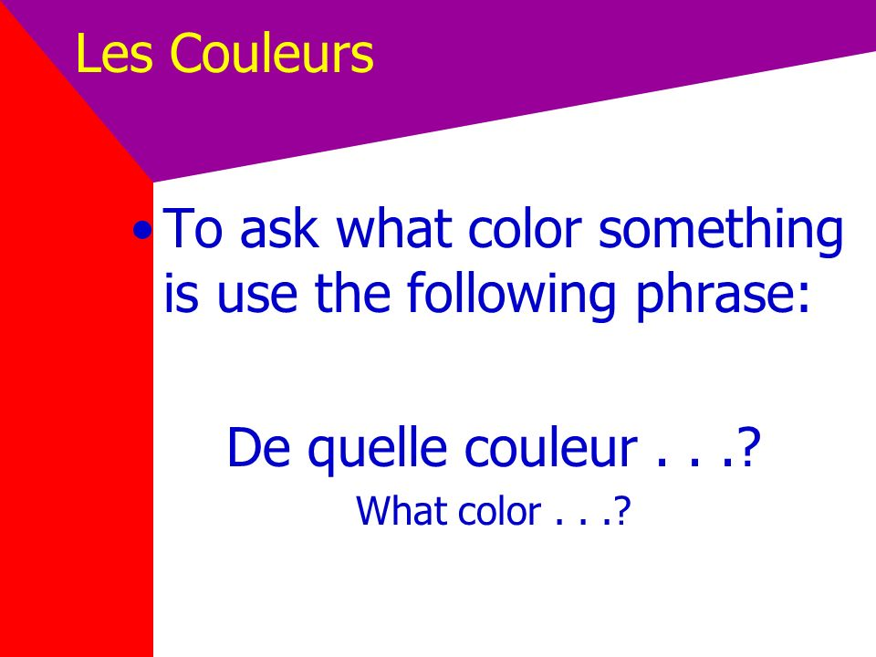 Les Couleurs Colors are adjectives. Colors follow the nouns they describe. Colors must agree in gender and number with the noun they describe.