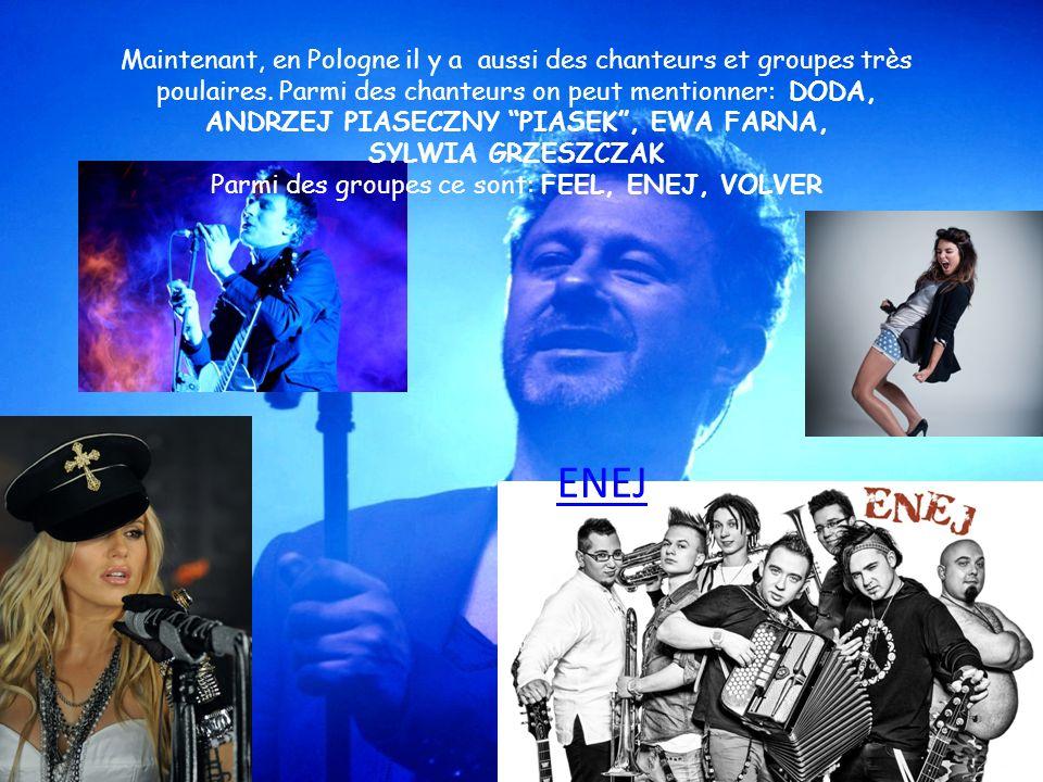 Maintenant, en Pologne il y a aussi des chanteurs et groupes très poulaires. Parmi des chanteurs on peut mentionner: DODA, ANDRZEJ PIASECZNY PIASEK, E