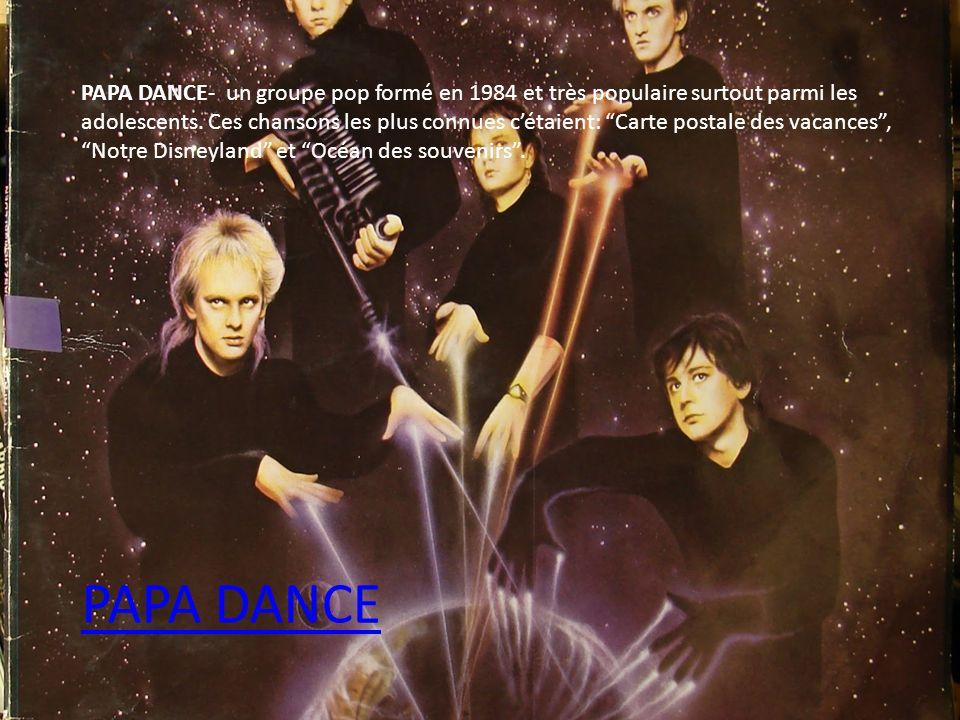 PAPA DANCE- un groupe pop formé en 1984 et très populaire surtout parmi les adolescents. Ces chansons les plus connues cétaient: Carte postale des vac