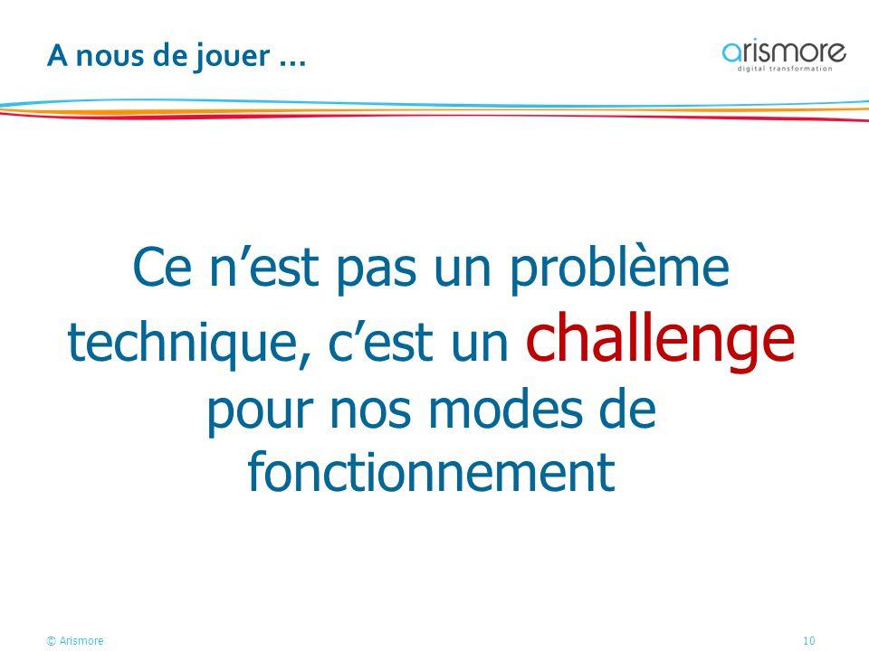 © Arismore10 A nous de jouer … Ce nest pas un problème technique, cest un challenge pour nos modes de fonctionnement