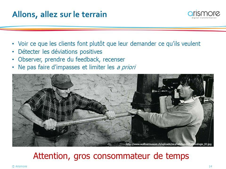 © Arismore14 Allons, allez sur le terrain Voir ce que les clients font plutôt que leur demander ce quils veulent Détecter les déviations positives Obs