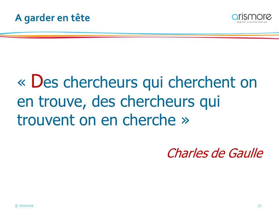© Arismore21 A garder en tête « D es chercheurs qui cherchent on en trouve, des chercheurs qui trouvent on en cherche » Charles de Gaulle