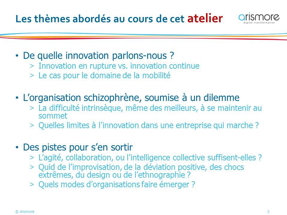© Arismore3 Les thèmes abordés au cours de cet atelier De quelle innovation parlons-nous ? >Innovation en rupture vs. innovation continue >Le cas pour