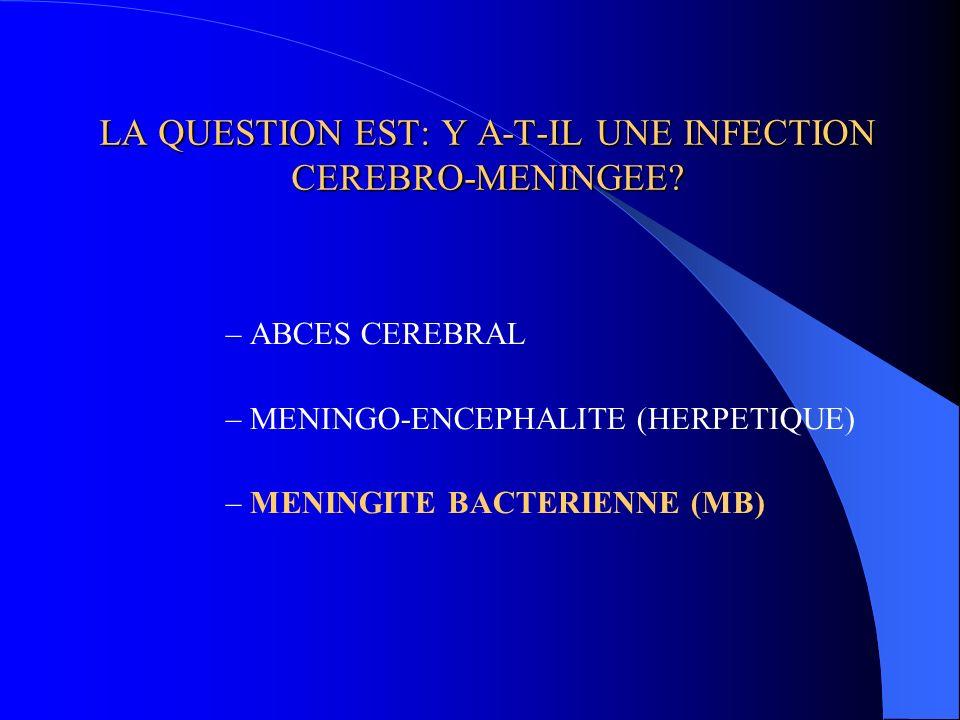 LA QUESTION EST: Y A-T-IL UNE INFECTION CEREBRO-MENINGEE? –ABCES CEREBRAL –MENINGO-ENCEPHALITE (HERPETIQUE) –MENINGITE BACTERIENNE (MB)