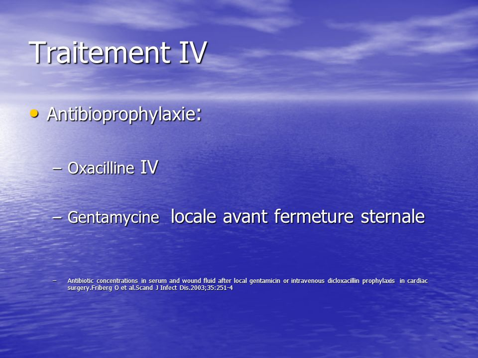 Traitement IV Antibioprophylaxie : Antibioprophylaxie : –Oxacilline IV –Gentamycine locale avant fermeture sternale –Antibiotic concentrations in seru