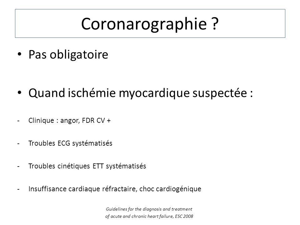 Coronarographie ? Pas obligatoire Quand ischémie myocardique suspectée : -Clinique : angor, FDR CV + -Troubles ECG systématisés -Troubles cinétiques E