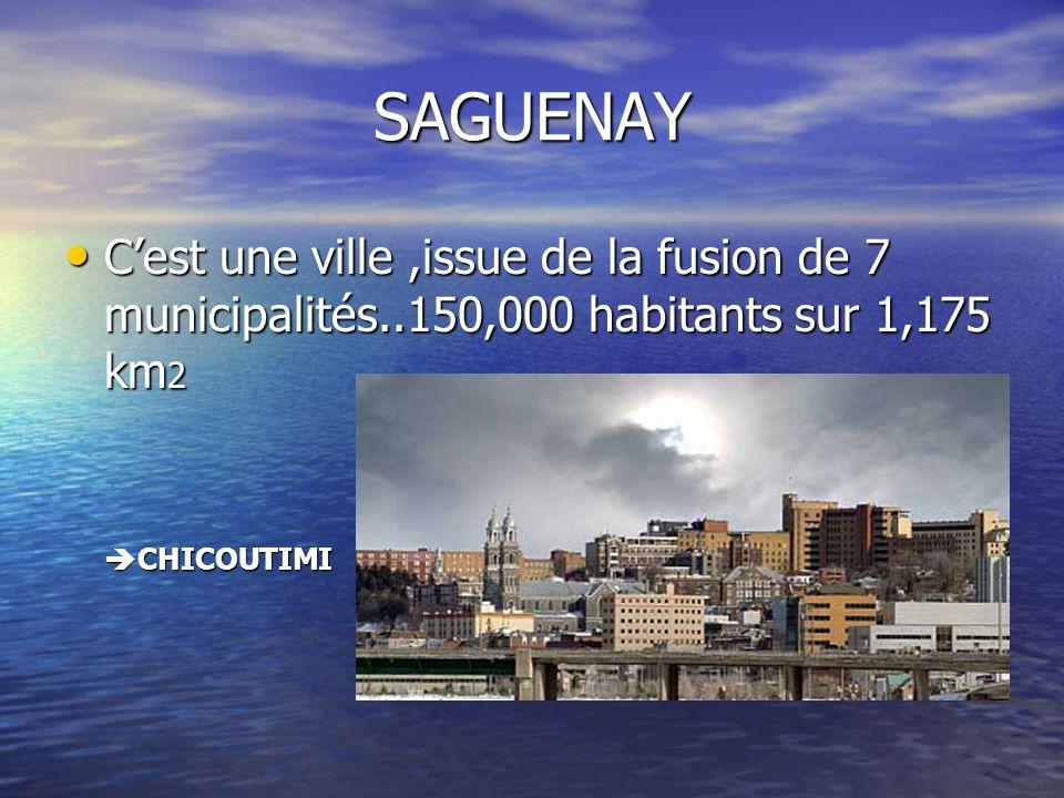 SAGUENAY Cest une ville,issue de la fusion de 7 municipalités..150,000 habitants sur 1,175 km 2 Cest une ville,issue de la fusion de 7 municipalités..