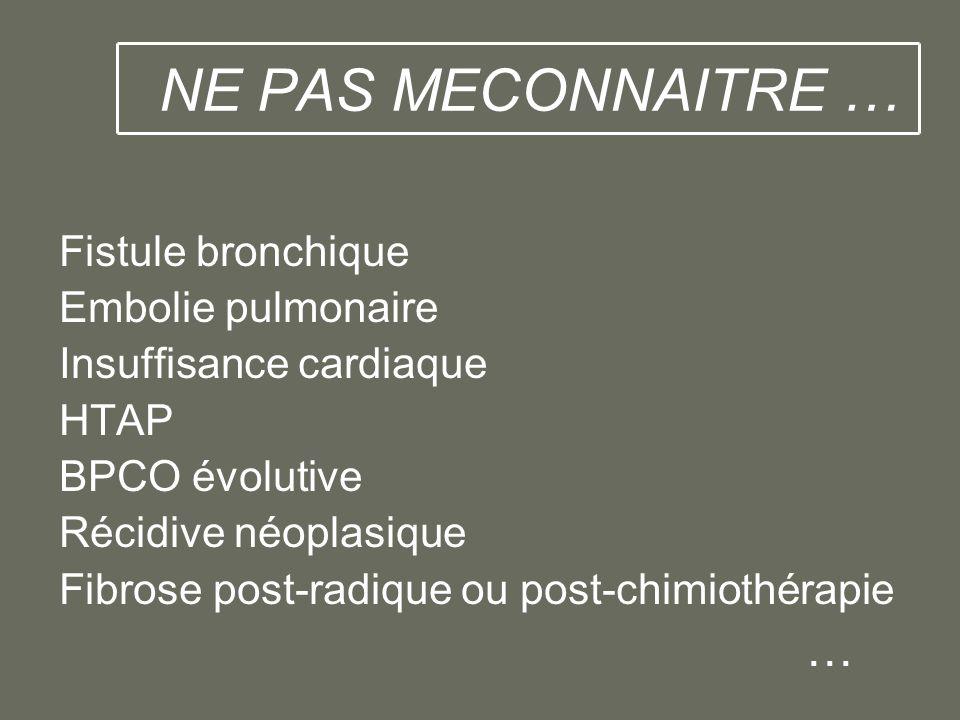NE PAS MECONNAITRE … Fistule bronchique Embolie pulmonaire Insuffisance cardiaque HTAP BPCO évolutive Récidive néoplasique Fibrose post-radique ou pos