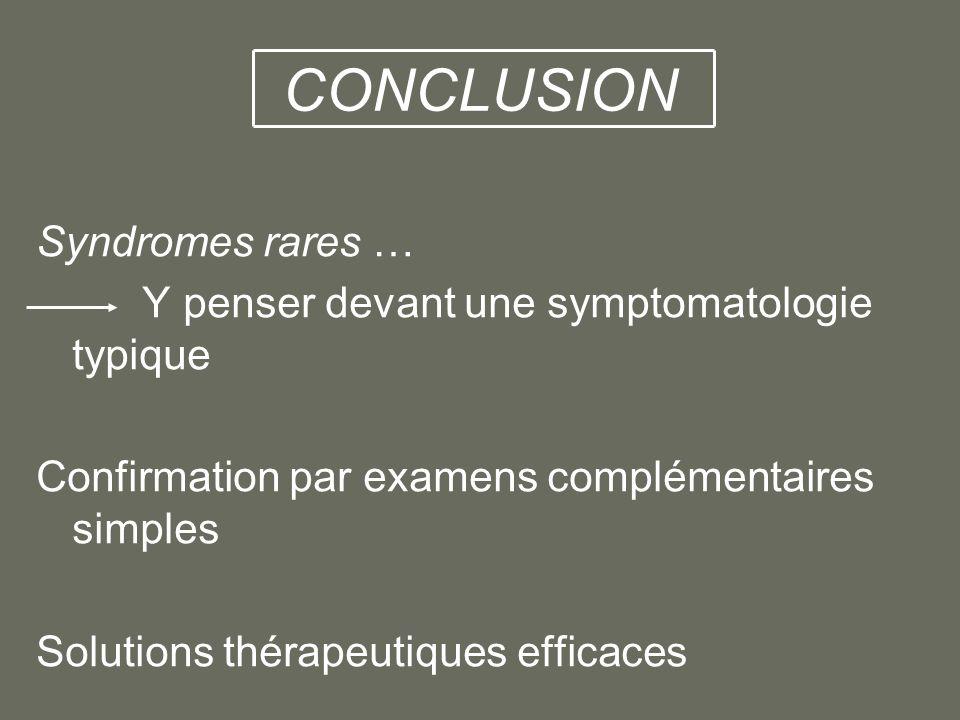 CONCLUSION Syndromes rares … Y penser devant une symptomatologie typique Confirmation par examens complémentaires simples Solutions thérapeutiques eff