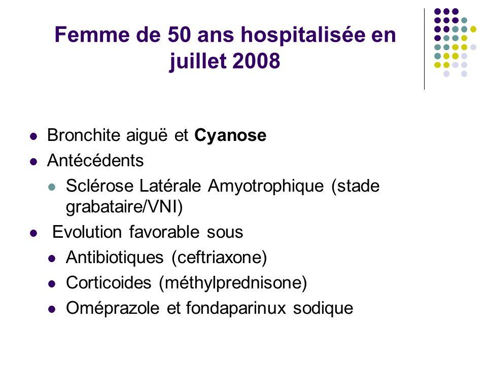 Femme de 50 ans hospitalisée en juillet 2008 Bronchite aiguë et Cyanose Antécédents Sclérose Latérale Amyotrophique (stade grabataire/VNI) Evolution f