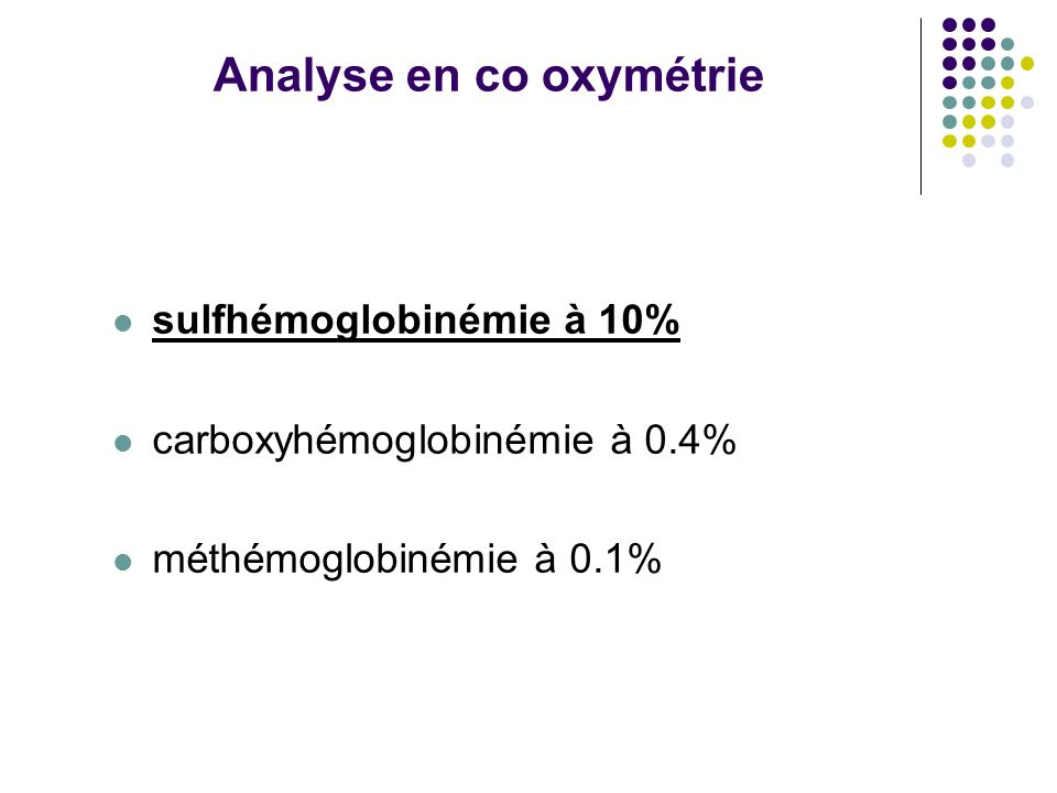 Analyse en co oxymétrie sulfhémoglobinémie à 10% carboxyhémoglobinémie à 0.4% méthémoglobinémie à 0.1%
