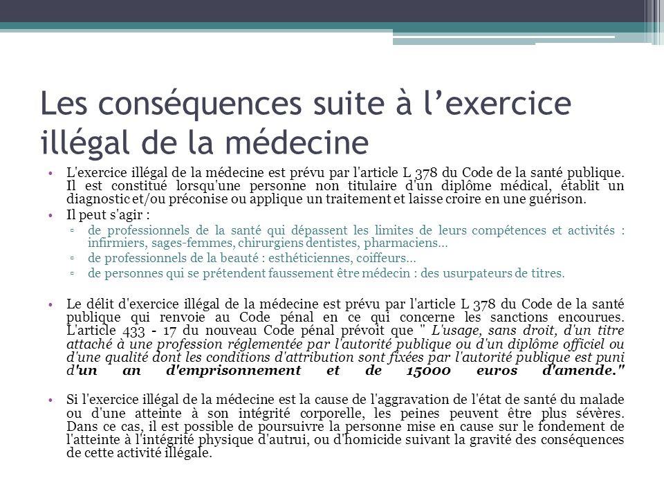 Les conséquences suite à lexercice illégal de la médecine L'exercice illégal de la médecine est prévu par l'article L 378 du Code de la santé publique
