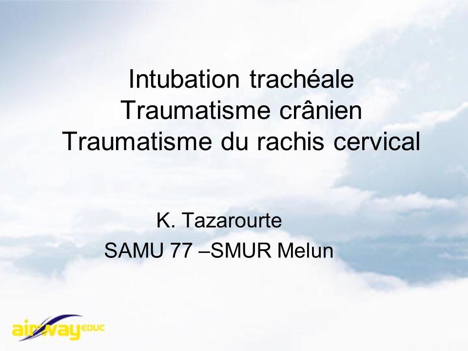 Intubation trachéale Traumatisme crânien Traumatisme du rachis cervical K. Tazarourte SAMU 77 –SMUR Melun