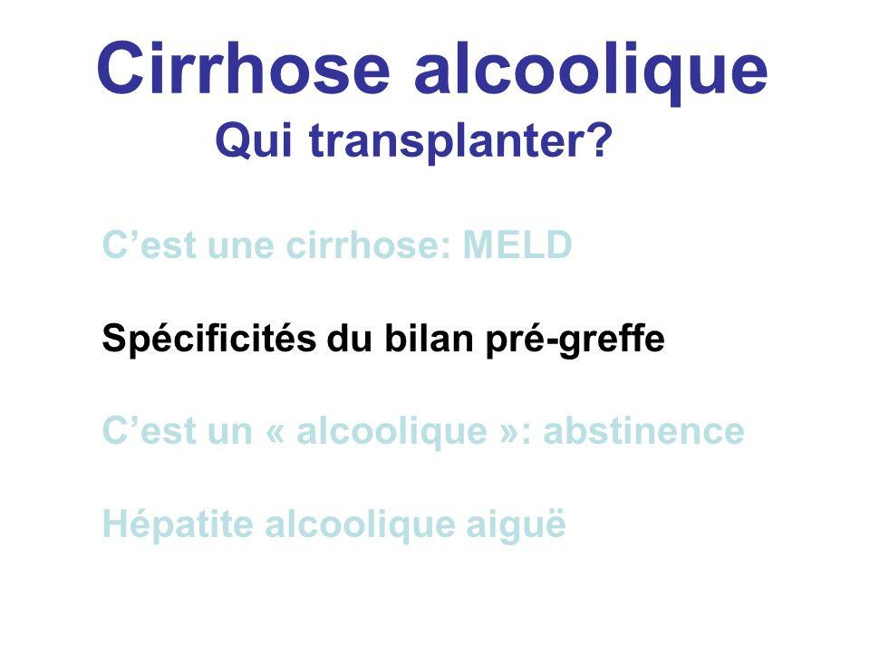 Cirrhose alcoolique Qui transplanter? Cest une cirrhose: MELD Spécificités du bilan pré-greffe Cest un « alcoolique »: abstinence Hépatite alcoolique